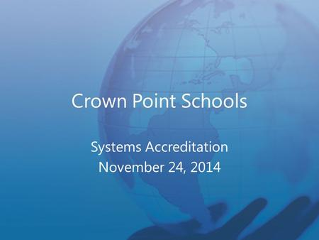 Crown Point Schools Systems Accreditation November 24, 2014.
