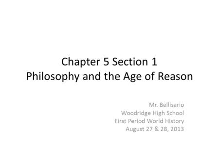 Chapter 5 Section 1 Philosophy and the Age of Reason Mr. Bellisario Woodridge High School First Period World History August 27 & 28, 2013.