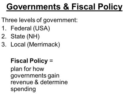 Governments & Fiscal Policy Three levels of government: 1.Federal (USA) 2.State (NH) 3.Local (Merrimack) Fiscal Policy = plan for how governments gain.