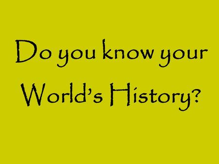 Do you know your World's History?. Do you know your World's History? Put these events in order: a)Life of Mohammed b)Birth of Jesus c)Plague/Black Death.