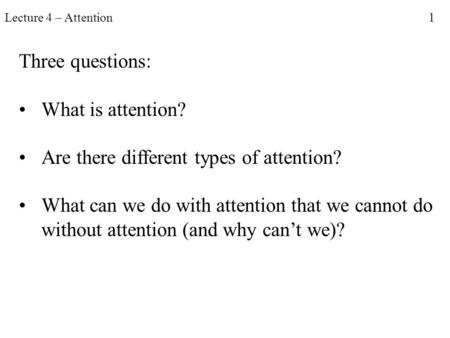 Lecture 4 – Attention 1 Three questions: What is attention? Are there different types of attention? What can we do with attention that we cannot do without.