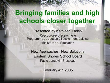 Bringing families and high schools closer together Presented by Kathleen Larkin Ressource professionnelle Programme de soutien à l'école montréalaise Ministère.