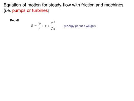 Equation of motion for steady flow with friction and machines (i.e. pumps or turbines ) Recall (Energy per unit weight)