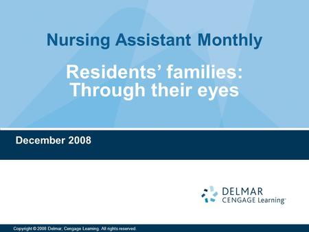 Nursing Assistant Monthly Copyright © 2008 Delmar, Cengage Learning. All rights reserved. Residents' families: Through their eyes December 2008.