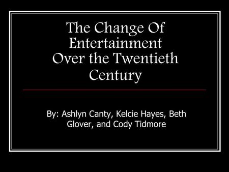 The Change Of Entertainment Over the Twentieth Century By: Ashlyn Canty, Kelcie Hayes, Beth Glover, and Cody Tidmore.