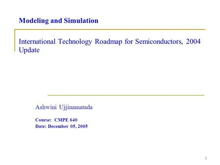 1 Modeling and Simulation International Technology Roadmap for Semiconductors, 2004 Update Ashwini Ujjinamatada Course: CMPE 640 Date: December 05, 2005.
