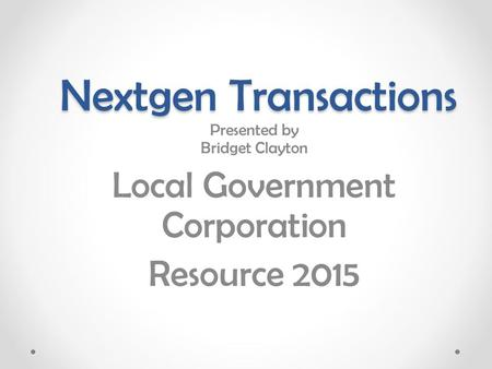 Nextgen Transactions Presented by Bridget Clayton Local Government Corporation Resource 2015.