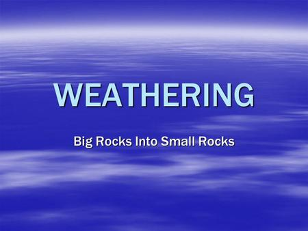 WEATHERING Big Rocks Into Small Rocks. 2 Types – Physical/Mechanical & Chemical   Physical/Mechanical Weathering – The physical breakdown of rocks into.