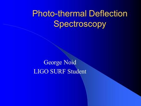 Photo-thermal Deflection Spectroscopy George Noid LIGO SURF Student.