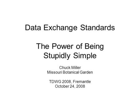 Data Exchange Standards The Power of Being Stupidly Simple Chuck Miller Missouri Botanical Garden TDWG 2008, Fremantle October 24, 2008.
