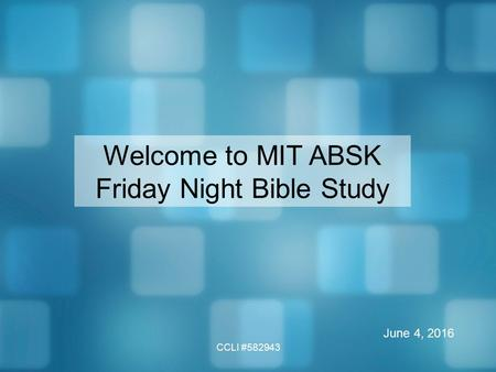 CCLI #582943 Welcome to MIT ABSK Friday Night Bible Study June 4, 2016.