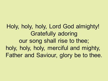 Holy, holy, holy, Lord God almighty! Gratefully adoring our song shall rise to thee; holy, holy, holy, merciful and mighty, Father and Saviour, glory be.