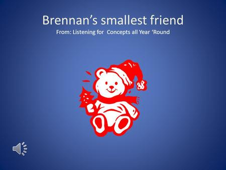 Brennan's smallest friend From: Listening for Concepts all Year 'Round.