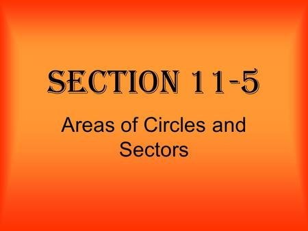 Section 11-5 Areas of Circles and Sectors. Area of a Circle The area of a circle is times the square of the radius. Formula: