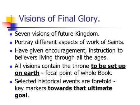 Visions of Final Glory. Seven visions of future Kingdom. Portray different aspects of work of Saints. Have given encouragement, instruction to believers.