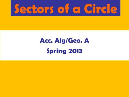 Sectors of a Circle Acc. Alg/Geo. A Spring 2013. Area of a Circle The amount of space inside a circle. r A=  r 2.