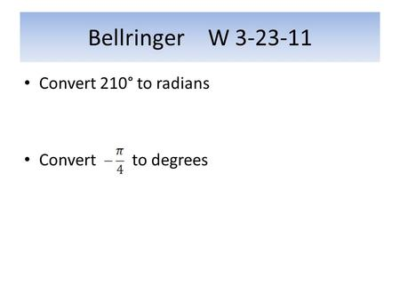 Bellringer W 3-23-11 Convert 210° to radians Convert to degrees.