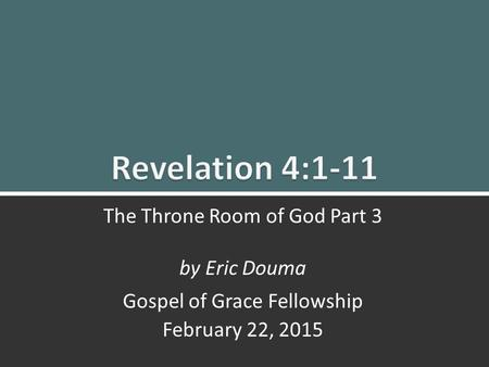 Revelation 4:1-11 The Throne Room Part 3 1 The Throne Room of God Part 3 by Eric Douma Gospel of Grace Fellowship February 22, 2015.