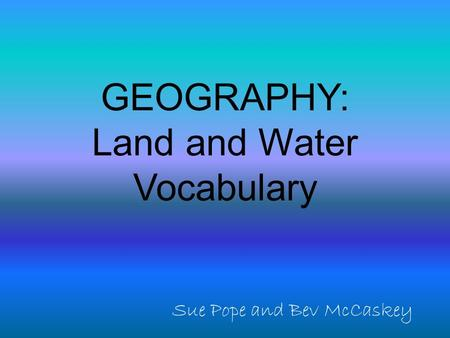 GEOGRAPHY: Land and Water Vocabulary Sue Pope and Bev McCaskey.