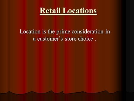Retail Locations Location is the prime consideration in a customer's store choice.