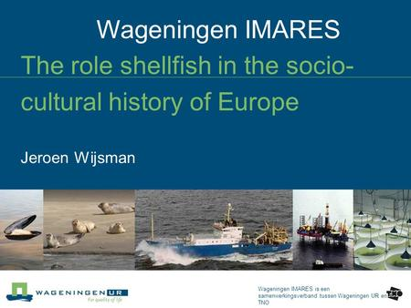 Wageningen IMARES Wageningen IMARES is een samenwerkingsverband tussen Wageningen UR en TNO The role shellfish in the socio- cultural history of Europe.