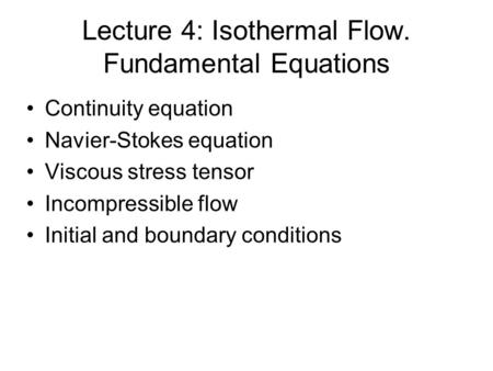 Lecture 4: Isothermal Flow. Fundamental Equations Continuity equation Navier-Stokes equation Viscous stress tensor Incompressible flow Initial and boundary.