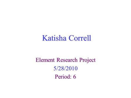 Katisha Correll Element Research Project 5/28/2010 Period: 6.