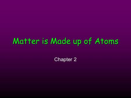 Matter is Made up of Atoms Chapter 2. Atoms and Their Structure Section 2.1.