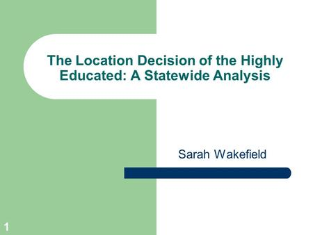 1 The Location Decision of the Highly Educated: A Statewide Analysis Sarah Wakefield.