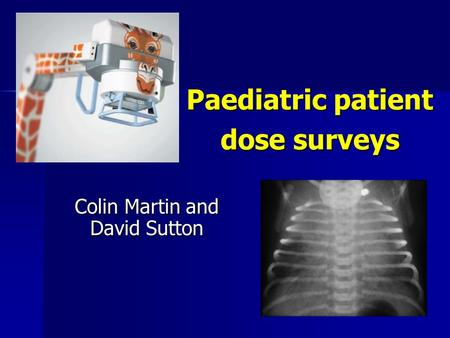 Paediatric patient dose surveys Colin Martin and David Sutton.