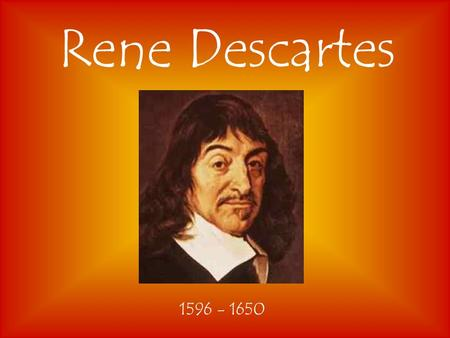 "Rene Descartes 1596 - 1650. ""I Think Therefore I Am"" ""Cogito Ergo Sum"" Descartes said that his thinking proved his existence.He also argued the existence."