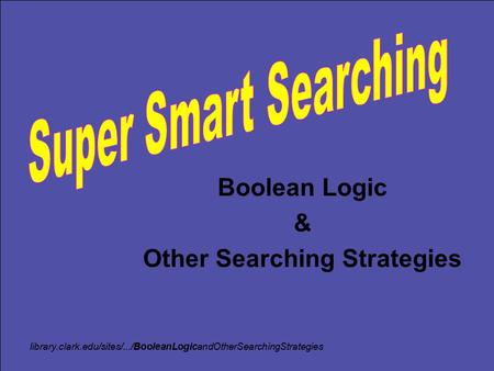 Boolean Logic & Other Searching Strategies library.clark.edu/sites/.../BooleanLogicandOtherSearchingStrategies.