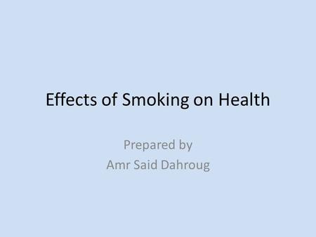 Effects of Smoking on Health Prepared by Amr Said Dahroug.