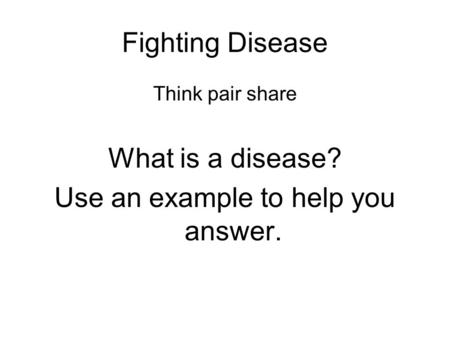 Fighting Disease Think pair share What is a disease? Use an example to help you answer.