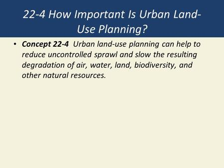 22-4 How Important Is Urban Land- Use Planning? Concept 22-4 Urban land-use planning can help to reduce uncontrolled sprawl and slow the resulting degradation.