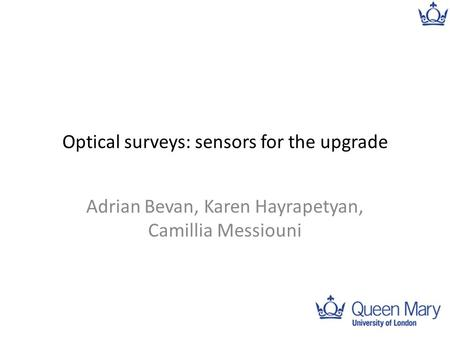 Optical surveys: sensors for the upgrade Adrian Bevan, Karen Hayrapetyan, Camillia Messiouni 1.