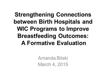 Strengthening Connections between Birth Hospitals and WIC Programs to Improve Breastfeeding Outcomes: A Formative Evaluation Amanda Bilski March 4, 2015.