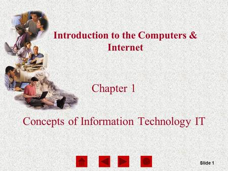 Computers Are Your Future Chapter 1 Slide 1 Introduction to the Computers & Internet Chapter 1 Concepts of Information Technology IT.