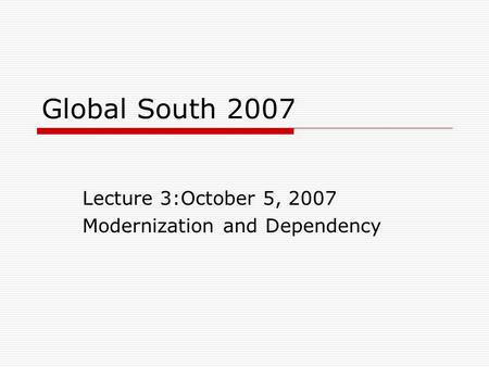 Global South 2007 Lecture 3:October 5, 2007 Modernization and Dependency.