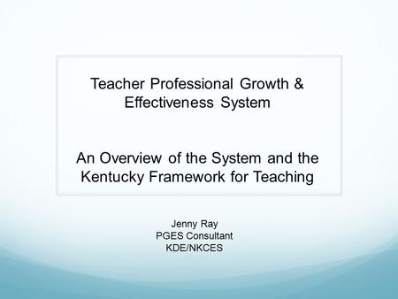 Teacher Professional Growth & Effectiveness System An Overview of the System and the Kentucky Framework for Teaching Jenny Ray PGES Consultant KDE/NKCES.