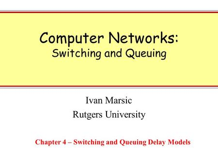 Computer Networks: Switching and Queuing Ivan Marsic Rutgers University Chapter 4 – Switching and Queuing Delay Models.