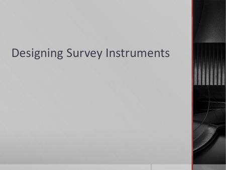 Designing Survey Instruments. Creating a Survey Instrument  Survey instruments should help researchers collect the most accurate data and reach the most.