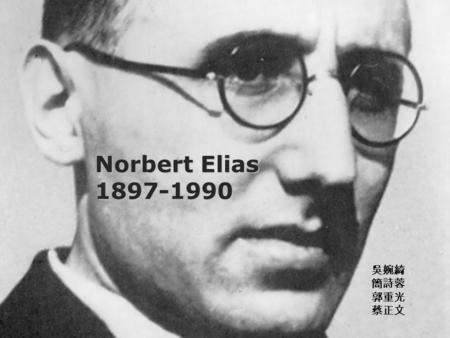Norbert Elias 1897-1990 吳婉綺 簡詩蓉 郭重光 蔡正文. Elias' Life Born on June 22, 1897 in Breslau in Silesia 1915 he volunteered for the German army in World War.