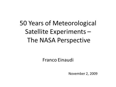 50 Years of Meteorological Satellite Experiments – The NASA Perspective Franco Einaudi November 2, 2009.