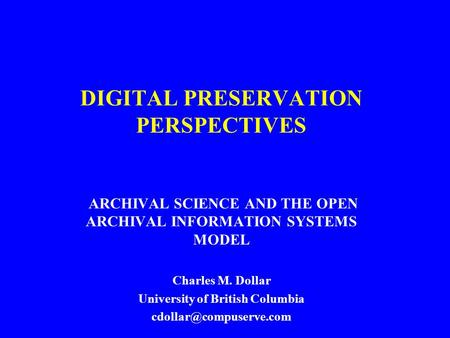 DIGITAL PRESERVATION PERSPECTIVES ARCHIVAL SCIENCE AND THE OPEN ARCHIVAL INFORMATION SYSTEMS MODEL Charles M. Dollar University of British Columbia
