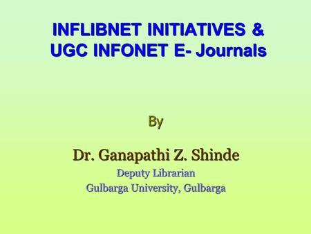 INFLIBNET INITIATIVES & UGC INFONET E- Journals By Dr. Ganapathi Z. Shinde Deputy Librarian Gulbarga University, Gulbarga.