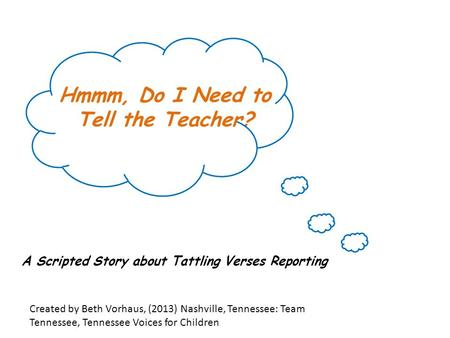 Hmmm, Do I Need to Tell the Teacher? A Scripted Story about Tattling Verses Reporting Created by Beth Vorhaus, (2013) Nashville, Tennessee: Team Tennessee,
