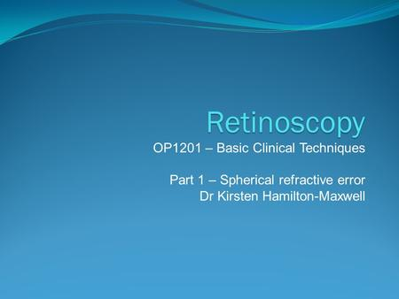 Retinoscopy OP1201 – Basic Clinical Techniques Part 1 – Spherical refractive error Dr Kirsten Hamilton-Maxwell.