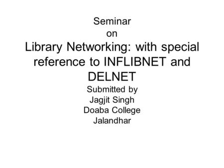 Seminar on Library Networking: with special reference to INFLIBNET and DELNET Submitted by Jagjit Singh Doaba College Jalandhar.