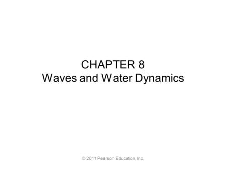 © 2011 Pearson Education, Inc. CHAPTER 8 Waves and Water Dynamics.